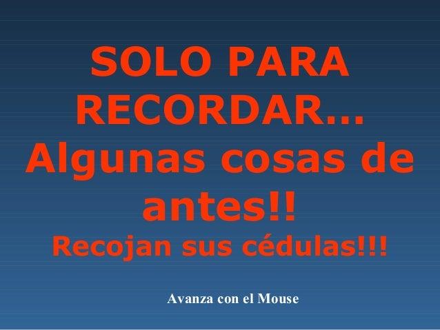 SOLO PARARECORDAR…Algunas cosas deantes!!Recojan sus cédulas!!!Avanza con el Mouse
