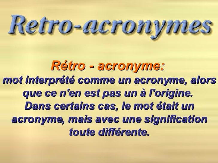 Rétro - acronyme:   mot interprété comme un acronyme, alors que ce n'en est pas un à l'origine.  Dans certains cas, le mot...