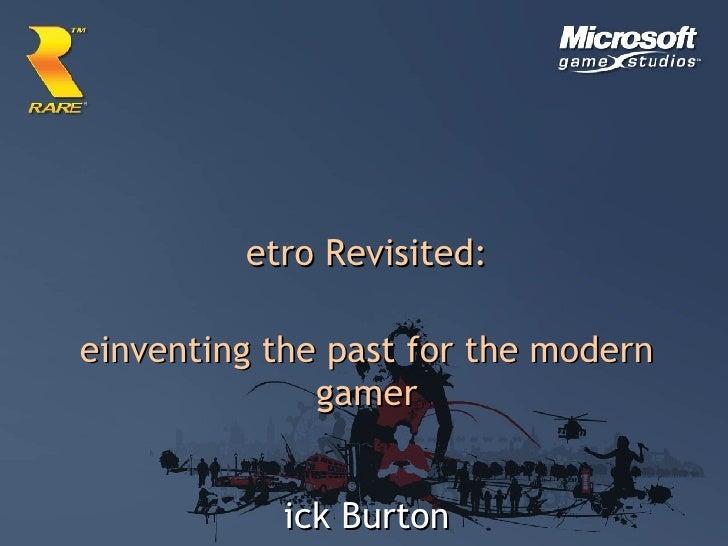 <ul><li>Retro Revisited: </li></ul><ul><li>Reinventing the past for the modern gamer </li></ul><ul><li>Nick Burton </li></...