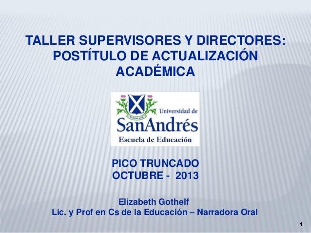 TALLER SUPERVISORES Y DIRECTORES: POSTÍTULO DE ACTUALIZACIÓN ACADÉMICA  PICO TRUNCADO OCTUBRE - 2013 Elizabeth Gothelf Lic...