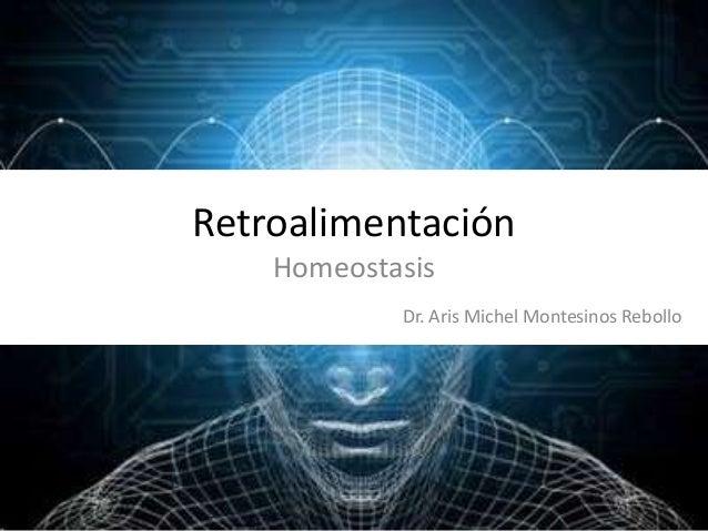 Retroalimentación Homeostasis Dr. Aris Michel Montesinos Rebollo