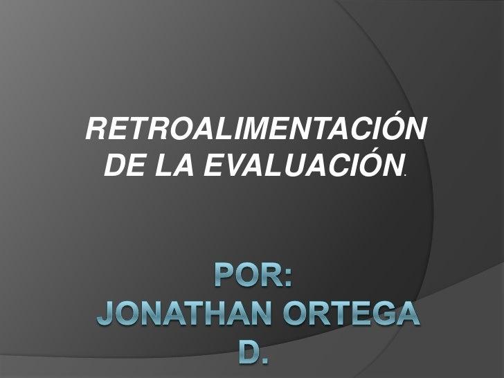 RETROALIMENTACIÓN DE LA EVALUACIÓN.<br />POR: Jonathan ortega d.<br />