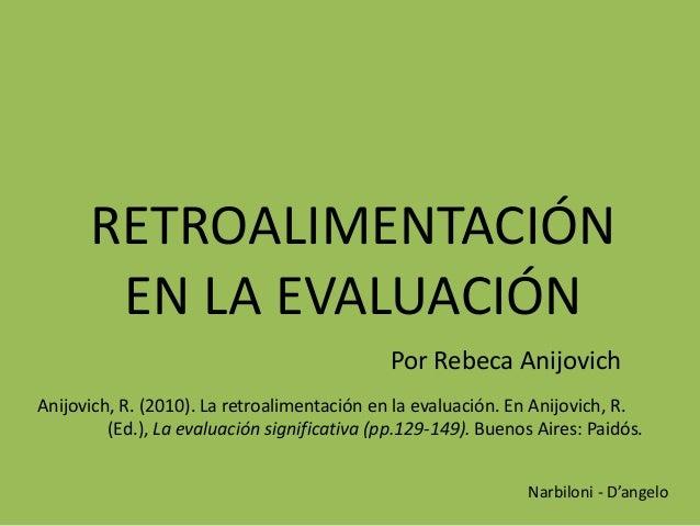 RETROALIMENTACIÓN EN LA EVALUACIÓN Por Rebeca Anijovich Anijovich, R. (2010). La retroalimentación en la evaluación. En An...