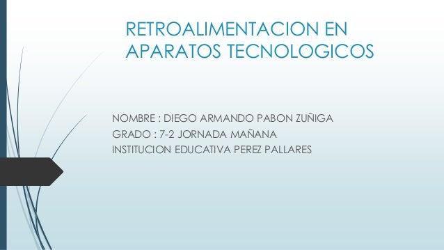 RETROALIMENTACION EN APARATOS TECNOLOGICOS NOMBRE : DIEGO ARMANDO PABON ZUÑIGA GRADO : 7-2 JORNADA MAÑANA INSTITUCION EDUC...