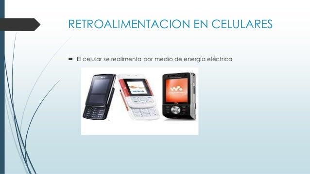RETROALIMENTACION EN CELULARES  El celular se realimenta por medio de energía eléctrica