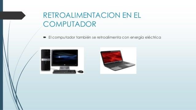 RETROALIMENTACION EN EL COMPUTADOR  El computador también se retroalimenta con energía eléctrica