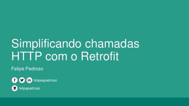 Simplificando chamadas HTTP com o Retrofit Felipe Pedroso felipepedroso felipeapedroso