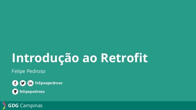 GDG Campinas Introdução ao Retrofit Felipe Pedroso felipepedroso felipeapedroso