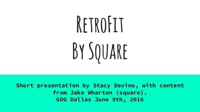 RetroFit BySquare Short presentation by Stacy Devino, with content from Jake Wharton (square). GDG Dallas June 9th, 2016