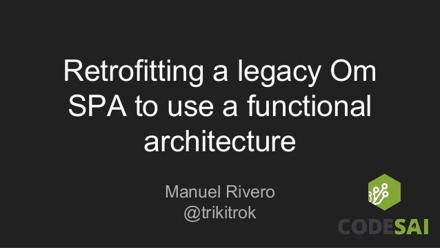 Retrofitting a legacy Om SPA to use a functional architecture Manuel Rivero @trikitrok