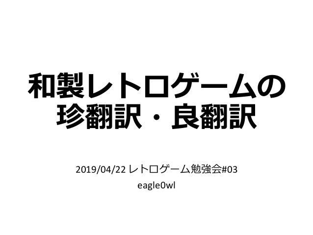 和製レトロゲームの 珍翻訳・良翻訳 2019/04/22 レトロゲーム勉強会#03 eagle0wl