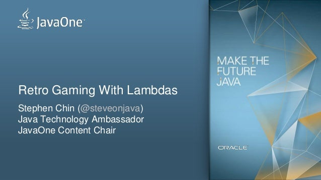 Retro Gaming With Lambdas Stephen Chin (@steveonjava) Java Technology Ambassador JavaOne Content Chair