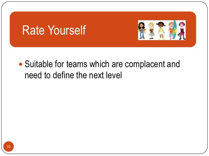 Rate Yourself       Text      Suitable for teams which are complacent and      need to define the next level10