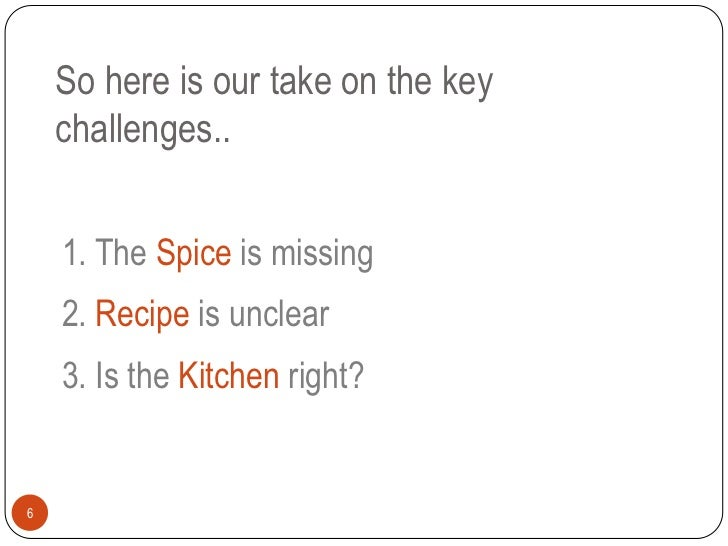 So here is our take on the key    challenges..    1. The Spice is missing    2. Recipe is unclear    3. Is the Kitchen rig...