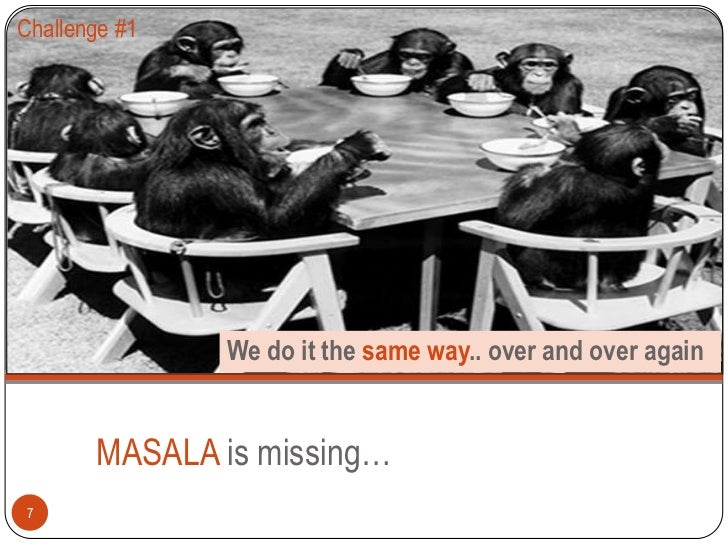 Challenge #1               We do it the same way.. over and over again       MASALA is missing…7
