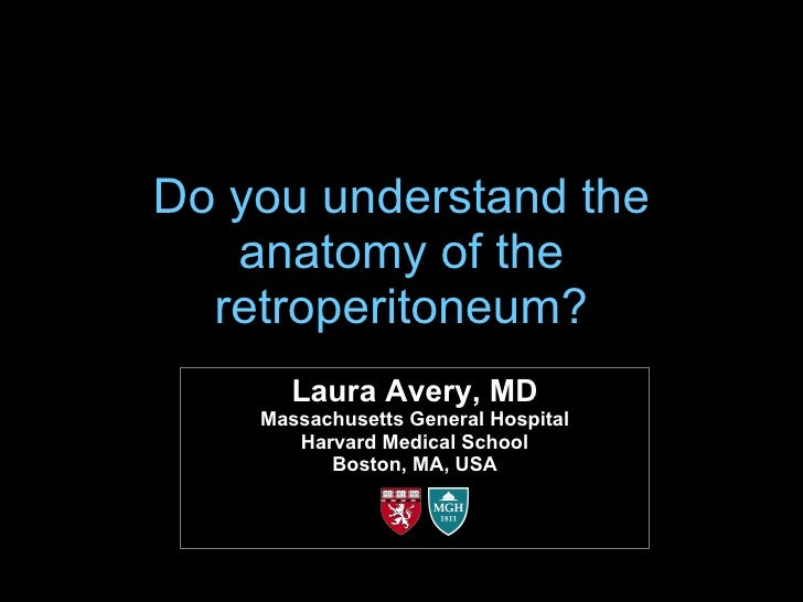Do you understand the anatomy of the retroperitoneum? Laura Avery, MD Massachusetts General Hospital Harvard Medical Schoo...