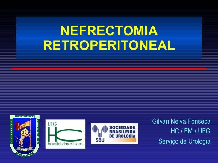NEFRECTOMIA RETROPERITONEAL Gilvan Neiva Fonseca HC / FM / UFG Serviço de Urologia