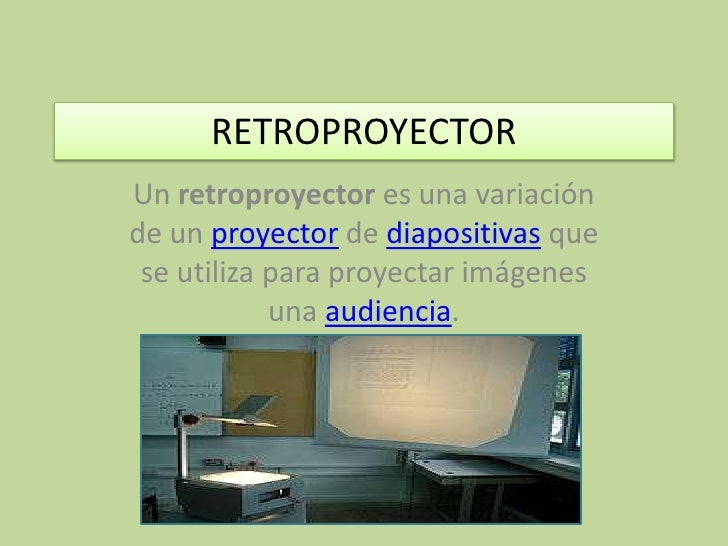 RETROPROYECTOR<br />Un retroproyector es una variación de un proyector de diapositivas que se utiliza para proyectar imáge...