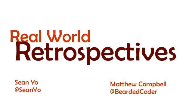 Real World  Retrospectives Sean Yo @SeanYo  Matthew Campbell @BeardedCoder