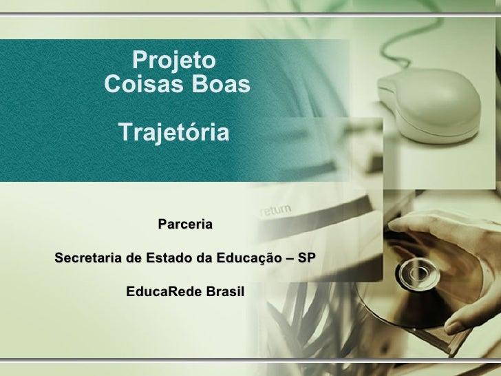 Projeto  Coisas Boas Trajetória  Parceria Secretaria de Estado da Educação – SP EducaRede Brasil