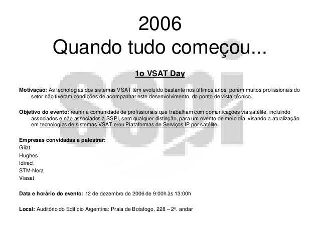 2006 Quando tudo começou... 1o VSAT Day Motivação: As tecnologias dos sistemas VSAT têm evoluído bastante nos últimos anos...