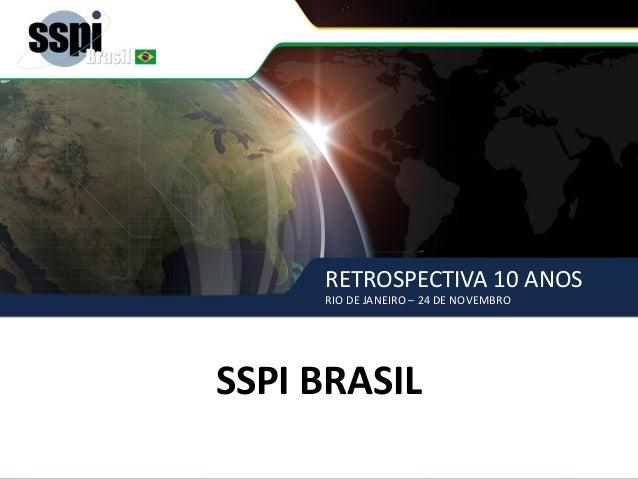 RETROSPECTIVA 10 ANOS RIO DE JANEIRO – 24 DE NOVEMBRO SSPI BRASIL SSPI BRASIL RETROSPECTIVA 10 ANOS RIO DE JANEIRO – 24 DE...