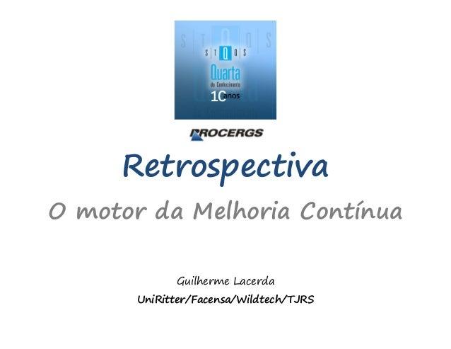Retrospectiva O motor da Melhoria Contínua Guilherme Lacerda UniRitter/Facensa/Wildtech/TJRS
