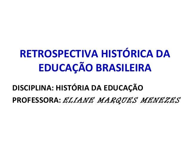 RETROSPECTIVA HISTÓRICA DA  EDUCAÇÃO BRASILEIRA  DISCIPLINA: HISTÓRIA DA EDUCAÇÃO  PROFESSORA: ELIANE MARQUES MENEZES