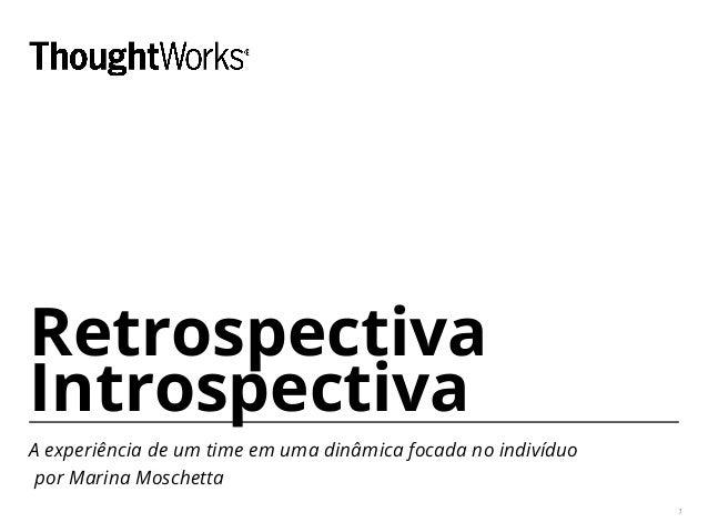 Retrospectiva Introspectiva A experiência de um time em uma dinâmica focada no indivíduo por Marina Moschetta 1