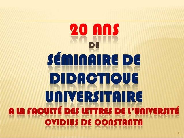 20 ANS DE SÉMINAIRE DE DIDACTIQUE UNIVERSITAIRE A LA FACULTÉ DES LETTRES DE L'UNIVERSITÉ OVIDIUS DE CONSTANTA 1