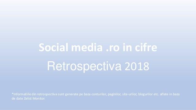 Social media .ro in cifre Retrospectiva 2018 *Informatiile din retrospectiva sunt generate pe baza conturilor, paginilor, ...
