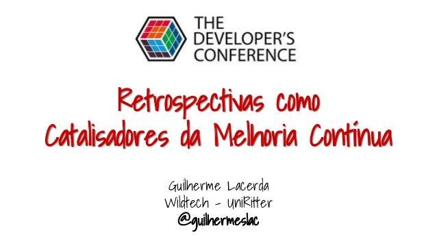 Retrospectivas como Catalisadores da Melhoria Contínua Guilherme Lacerda Wildtech - UniRitter @guilhermeslac
