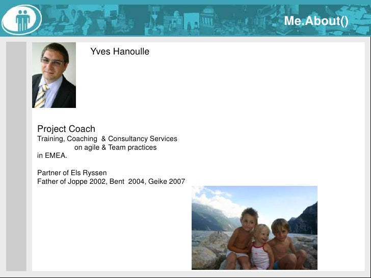 Me.About()<br />Yves Hanoulle<br />Project Coach<br />Training, Coaching  & Consultancy Services <br />on agile & Team pra...