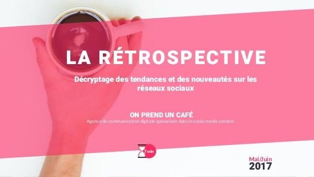 LA RÉTROSPECTIVE Décryptage des tendances et des nouveautés sur les réseaux sociaux 7 min Mai/Juin 2017 ON PREND UN CAFÉ A...