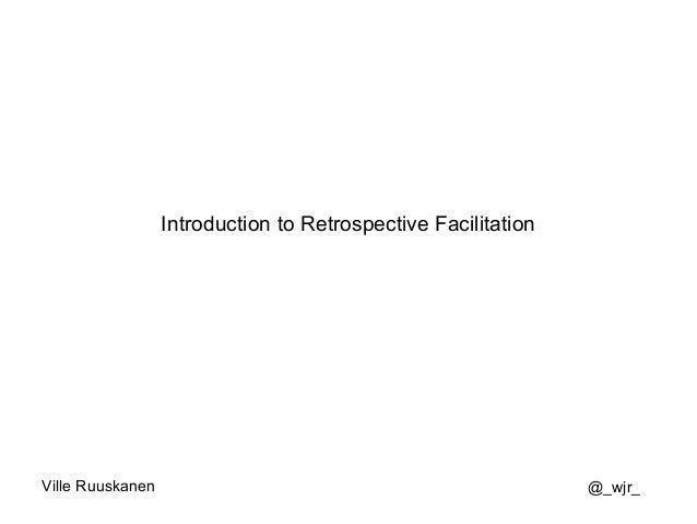 Introduction to Retrospective Facilitation Ville Ruuskanen @_wjr_