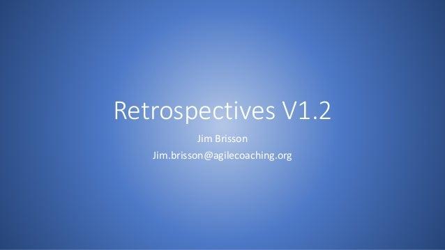 Retrospectives V1.2 Jim Brisson Jim.brisson@agilecoaching.org