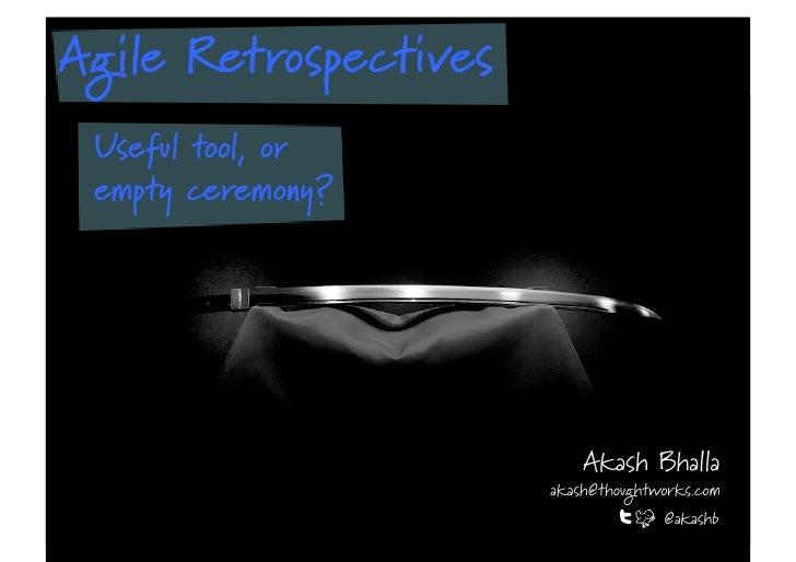 Agile Retrospectives Useful tool, or empty ceremony?                           Akash Bhalla                       akash@th...