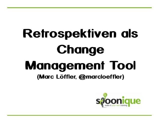 Retrospektiven als Change Management Tool (Marc Löffler, @marcloeffler)