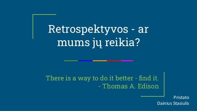 There is a way to do it better - find it. - Thomas A. Edison Retrospektyvos - ar mums jų reikia? Pristato Dainius Stasiulis