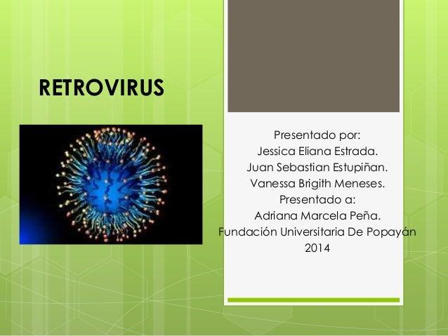 RETROVIRUS  Presentado por:  Jessica Eliana Estrada.  Juan Sebastian Estupiñan.  Vanessa Brigith Meneses.  Presentado a:  ...