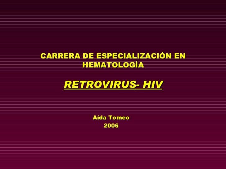 CARRERA DE ESPECIALIZACIÓN EN HEMATOLOGÍA RETROVIRUS - HIV Aída Tomeo 2006