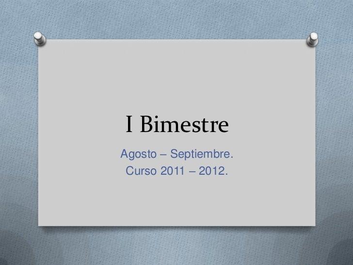 I Bimestre<br />Agosto – Septiembre.<br />Curso 2011 – 2012.<br />