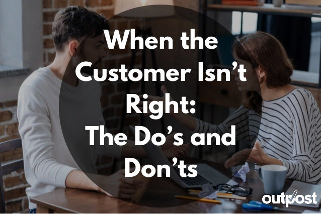 When the Customer Isn't Right: The Do's and Don'ts
