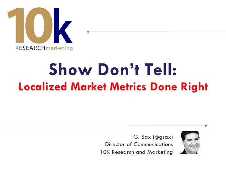 Show Don't Tell: Localized Market Metrics Done Right G. Sax ( @ gsax) Director of Communications 10K Research and Marketing