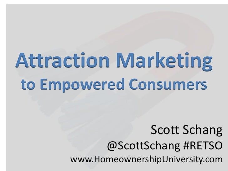 Attraction Marketing<br />to Empowered Consumers<br />Scott Schang<br />@ScottSchang#RETSO<br />www.HomeownershipUniversit...