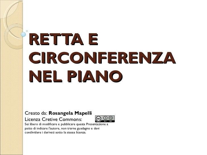 RETTA E CIRCONFERENZA NEL PIANO Creato da:  Rosangela Mapelli Licenza Cretive Commons: Sei libero di modificare e pubblica...