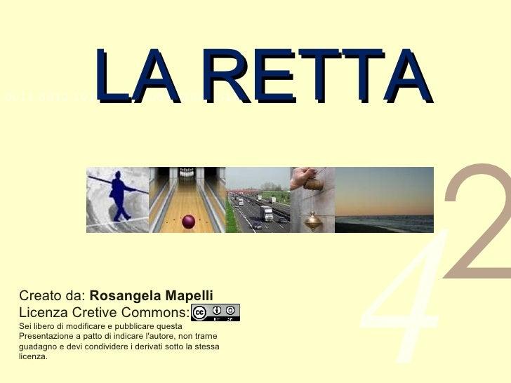 LA RETTA Creato da:  Rosangela Mapelli Licenza Cretive Commons: Sei libero di modificare e pubblicare questa Presentazione...
