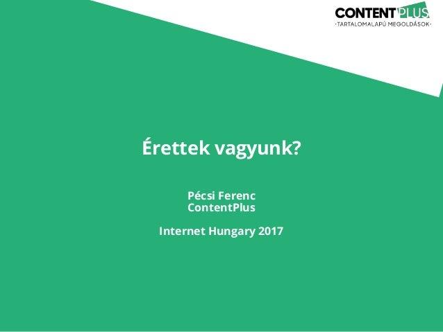 Érettek vagyunk? Pécsi Ferenc ContentPlus Internet Hungary 2017