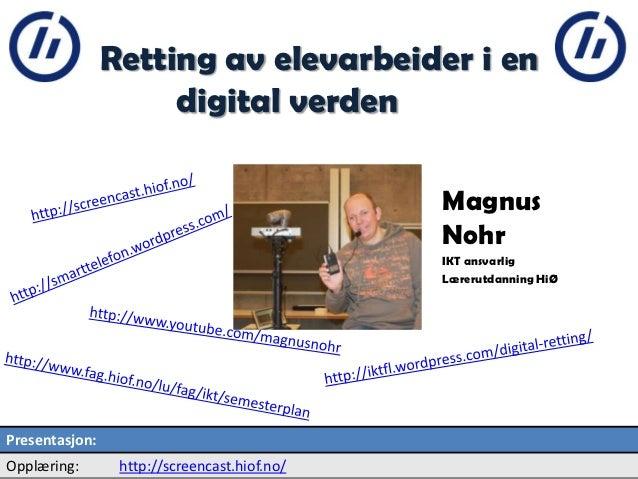 Retting av elevarbeider i en digital verden Magnus Nohr IKT ansvarlig Lærerutdanning HiØ 2 Presentasjon: Opplæring: http:/...