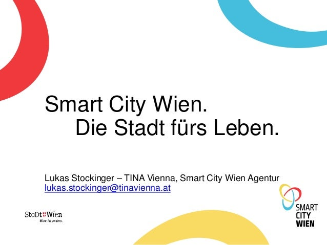 Smart City Wien. Die Stadt fürs Leben. Lukas Stockinger – TINA Vienna, Smart City Wien Agentur lukas.stockinger@tinavienna...